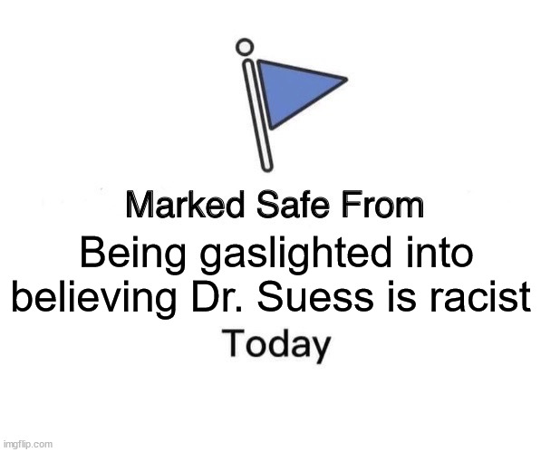 Suess Gaslight |  Being gaslighted into believing Dr. Suess is racist | image tagged in memes,marked safe from | made w/ Imgflip meme maker