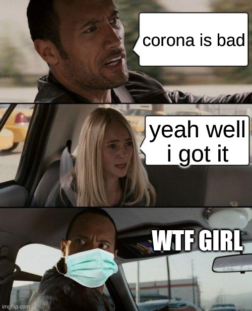 The Rock Driving |  corona is bad; yeah well i got it; WTF GIRL | image tagged in memes,the rock driving | made w/ Imgflip meme maker