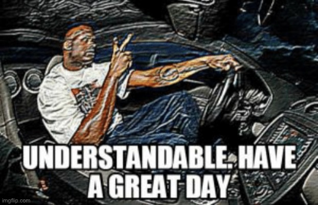 Understandable have a great day | image tagged in understandable have a great day | made w/ Imgflip meme maker