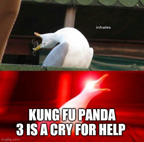 Inhaling Seagull  |  KUNG FU PANDA 3 IS A CRY FOR HELP | image tagged in inhaling seagull | made w/ Imgflip meme maker