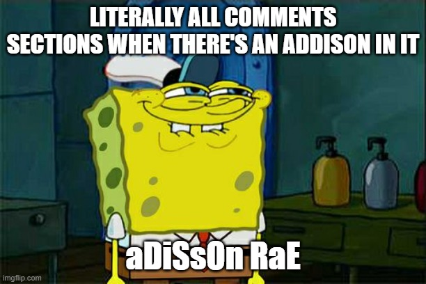 aDiSsOn RaE |  LITERALLY ALL COMMENTS SECTIONS WHEN THERE'S AN ADDISON IN IT; aDiSsOn RaE | image tagged in memes,adisson rae,adisson,adissonrae,peeps,funny | made w/ Imgflip meme maker