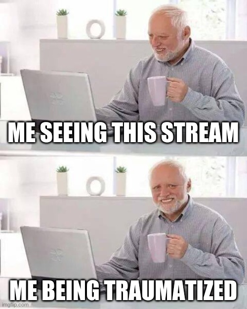 why |  ME SEEING THIS STREAM; ME BEING TRAUMATIZED | image tagged in memes,hide the pain harold | made w/ Imgflip meme maker