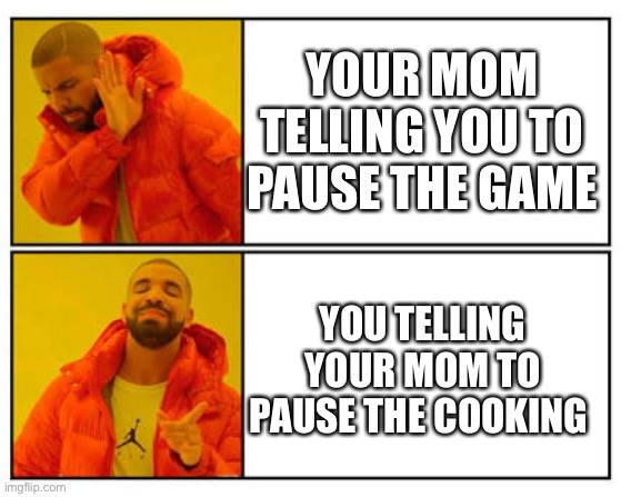 No - Yes |  YOUR MOM TELLING YOU TO PAUSE THE GAME; YOU TELLING YOUR MOM TO PAUSE THE COOKING | image tagged in no - yes | made w/ Imgflip meme maker