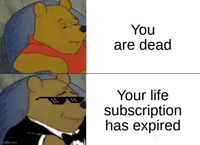 Sorry if this is repost |  You are dead; Your life subscription has expired | image tagged in memes,tuxedo winnie the pooh,lol so funny | made w/ Imgflip meme maker