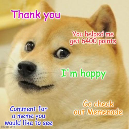 Thank You! |  Thank you; You helped me get 6400 points; I'm happy; Go check out Memenade; Comment for a meme you would like to see | image tagged in thanks,comments | made w/ Imgflip meme maker