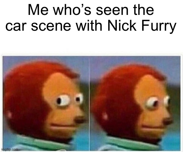 Monkey Puppet Meme | Me who's seen the car scene with Nick Furry | image tagged in memes,monkey puppet | made w/ Imgflip meme maker