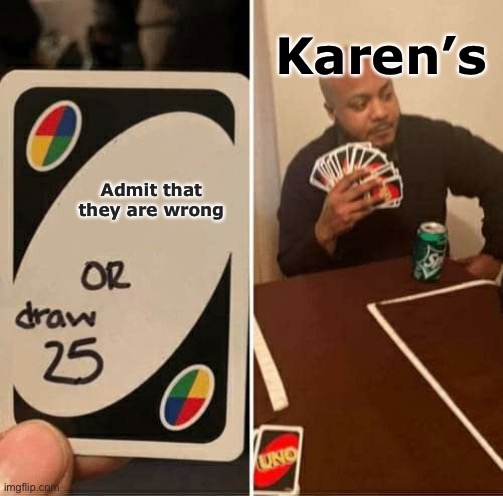 UNO Draw 25 Cards Meme |  Karen's; Admit that they are wrong | image tagged in memes,uno draw 25 cards,karen | made w/ Imgflip meme maker