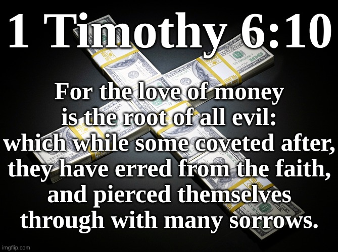 1 Timothy 6:10 - For the love of money is the root of all evil |  For the love of money is the root of all evil: which while some coveted after, they have erred from the faith, and pierced themselves through with many sorrows. 1 Timothy 6:10 | image tagged in money,covet,evil,sin,god,satan | made w/ Imgflip meme maker