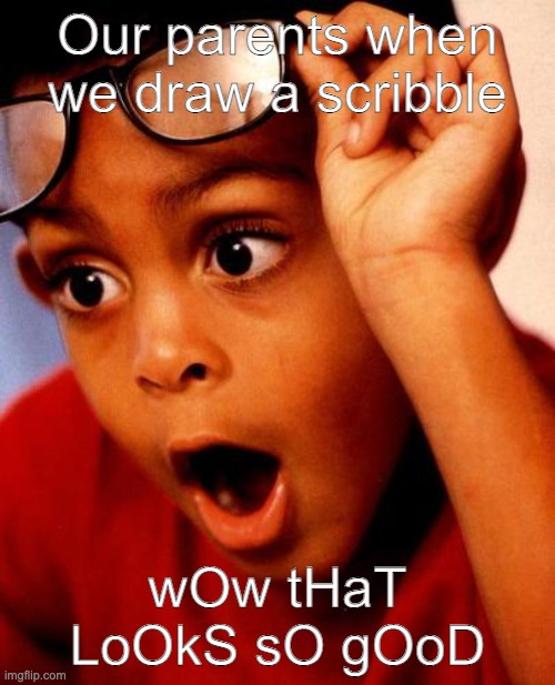 iS tHiS kId pIcAsSo |  Our parents when we draw a scribble; wOw tHaT LoOkS sO gOoD | image tagged in wow | made w/ Imgflip meme maker