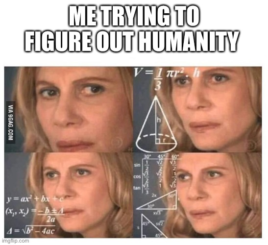 Thinking lady |  ME TRYING TO FIGURE OUT HUMANITY | image tagged in thinking lady | made w/ Imgflip meme maker