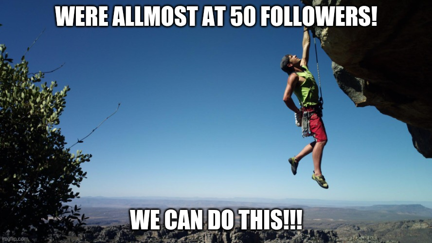 Were allmost there! |  WERE ALLMOST AT 50 FOLLOWERS! WE CAN DO THIS!!! | image tagged in strength and growth come only through continuous effort and stru | made w/ Imgflip meme maker