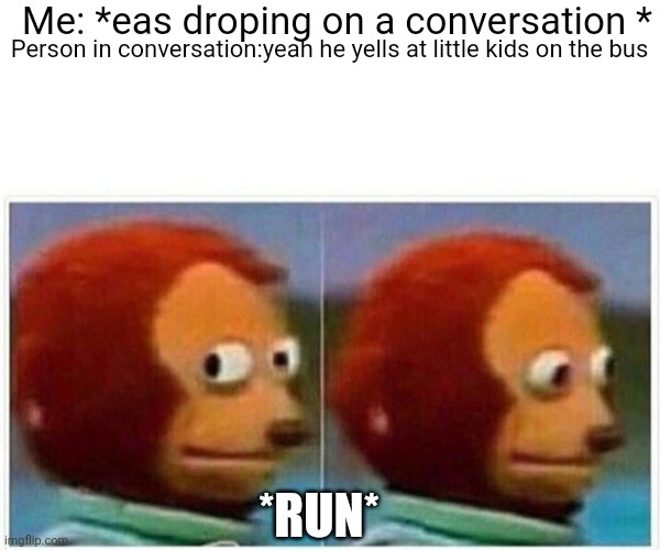 Monkey Puppet |  Me: *eas droping on a conversation *; Person in conversation:yeah he yells at little kids on the bus; *RUN* | image tagged in memes,monkey puppet,school,school bus,run | made w/ Imgflip meme maker