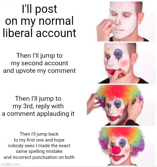 Clown Applying Makeup |  I'll post on my normal liberal account; Then I'll jump to my second account and upvote my comment; Then I'll jump to my 3rd, reply with a comment applauding it; Then I'll jump back to my first one and hope nobody sees I made the exact same spelling mistake and incorrect punctuation on both | image tagged in memes,clown applying makeup | made w/ Imgflip meme maker