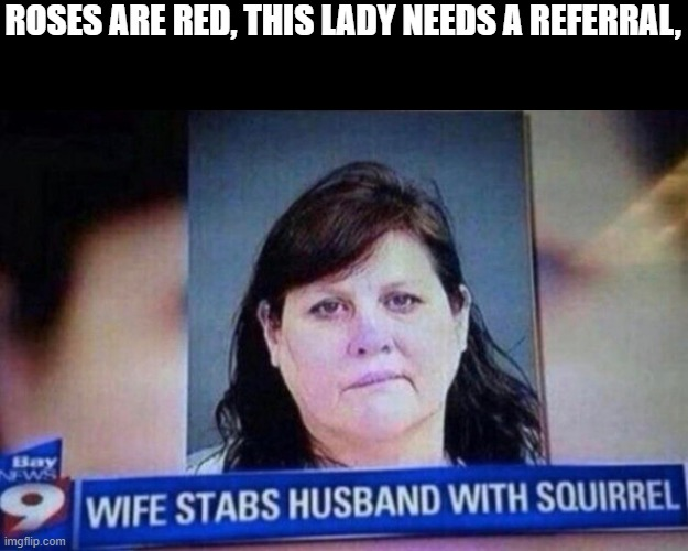 Wife stabs husband with squirrel |  ROSES ARE RED, THIS LADY NEEDS A REFERRAL, | image tagged in funny,roses are red | made w/ Imgflip meme maker