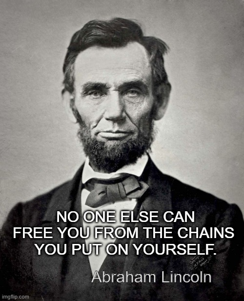 Fake Lincoln Quote |  NO ONE ELSE CAN FREE YOU FROM THE CHAINS  YOU PUT ON YOURSELF. Abraham Lincoln | image tagged in abraham lincoln | made w/ Imgflip meme maker