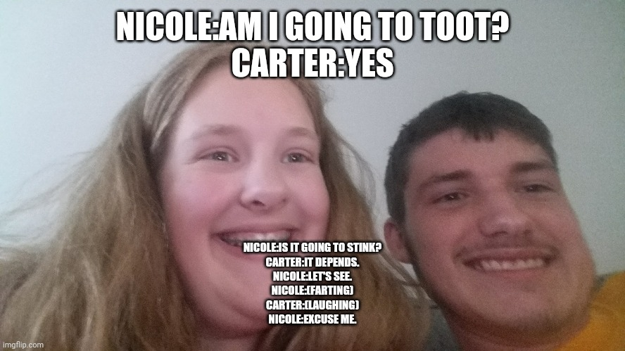 Nicole Farting and Carter laughing |  NICOLE:AM I GOING TO TOOT? CARTER:YES; NICOLE:IS IT GOING TO STINK? CARTER:IT DEPENDS. NICOLE:LET'S SEE. NICOLE:(FARTING) CARTER:(LAUGHING) NICOLE:EXCUSE ME. | image tagged in farting | made w/ Imgflip meme maker