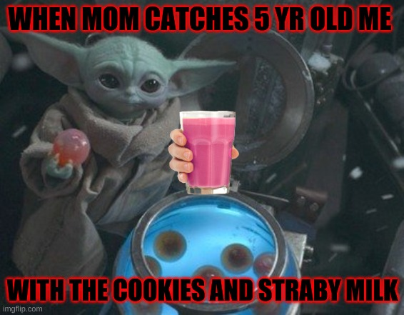 Baby Yoda eggs |  WHEN MOM CATCHES 5 YR OLD ME; WITH THE COOKIES AND STRABY MILK | image tagged in baby yoda eggs | made w/ Imgflip meme maker