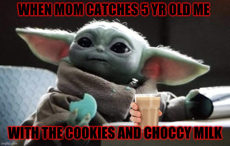 WHEN MOM CATCHES 5 YR OLD ME; WITH THE COOKIES AND CHOCCY MILK | image tagged in baby yoda cookies | made w/ Imgflip meme maker