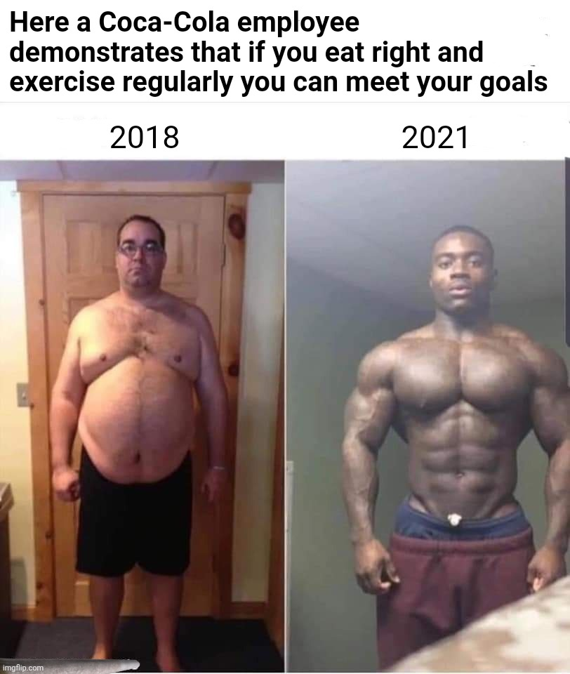 Have a woke and a smile and STFU |  Here a Coca-Cola employee demonstrates that if you eat right and exercise regularly you can meet your goals; 2021; 2018 | image tagged in coca cola,woke,coke,triggered,liberal logic,america | made w/ Imgflip meme maker