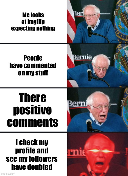 Yo thanks guys for double the followers it really made my day |  Me looks at Imgflip expecting nothing; People have commented on my stuff; There positive comments; I check my profile and see my followers have doubled | image tagged in bernie sanders reaction nuked,imgflip,imgflip community,followers,thank you,why are you reading this | made w/ Imgflip meme maker