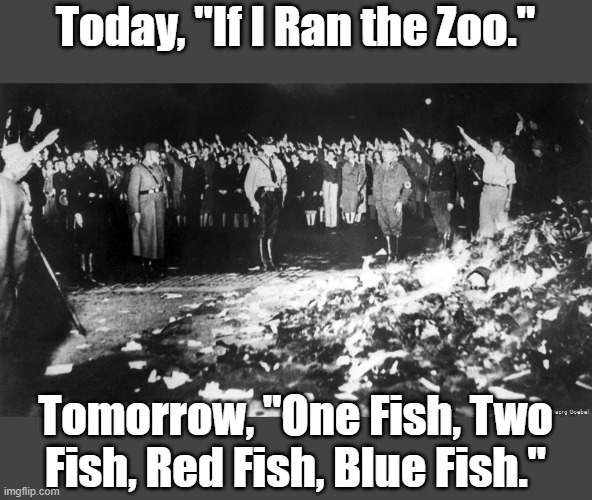 "Leftist Nazism Strikes Again |  Today, ""If I Ran the Zoo.""; Tomorrow, ""One Fish, Two Fish, Red Fish, Blue Fish."" 