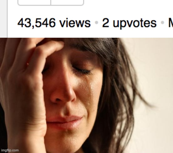 Big oof. | image tagged in memes,first world problems,so many views,so little upvotes | made w/ Imgflip meme maker