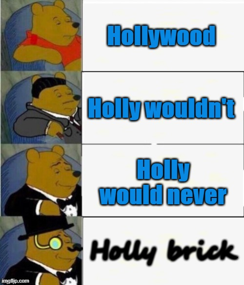 Just a fun little wordplay for Hollywood :) |  Hollywood; Holly wouldn't; Holly would never; Holly brick | image tagged in tuxedo winnie the pooh 4 panel,hollywood,brick | made w/ Imgflip meme maker