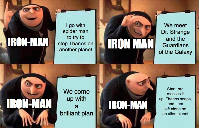 Iron man's plan |  I go with spider man to try to stop Thanos on another planet; We meet Dr. Strange and the Guardians of the Galaxy; IRON-MAN; IRON MAN; Star Lord messes it up, Thanos snaps, and I am left alone on an alien planet; We come up with a brilliant plan; IRON-MAN; IRON-MAN | image tagged in memes,gru's plan | made w/ Imgflip meme maker
