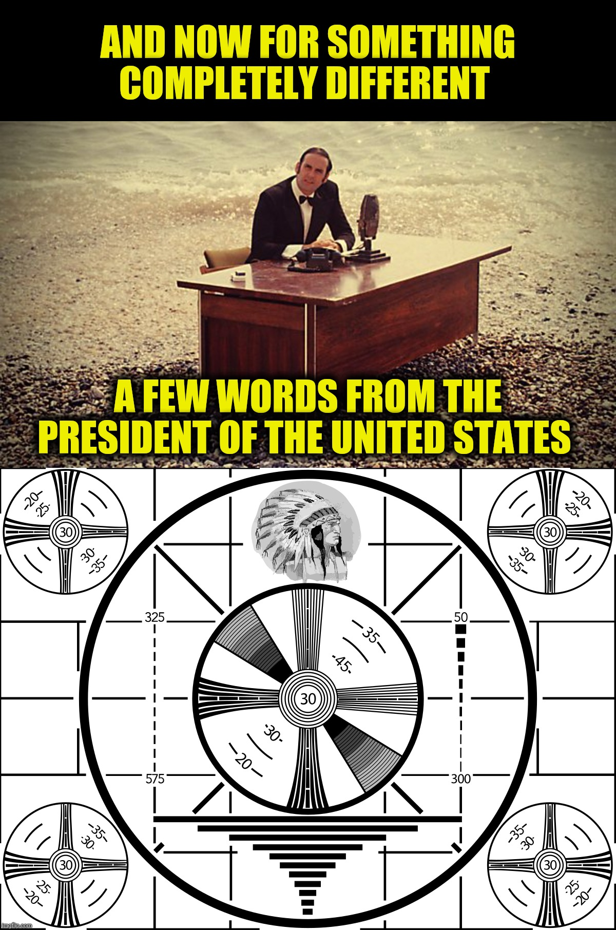 The test pattern in chief |  AND NOW FOR SOMETHING COMPLETELY DIFFERENT; A FEW WORDS FROM THE PRESIDENT OF THE UNITED STATES | image tagged in monty python,test pattern,president of the united states | made w/ Imgflip meme maker