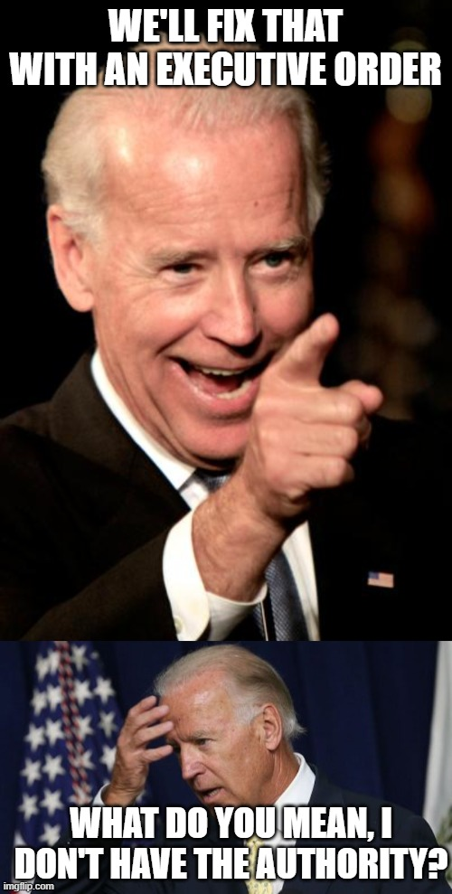 WE'LL FIX THAT WITH AN EXECUTIVE ORDER WHAT DO YOU MEAN, I DON'T HAVE THE AUTHORITY? | image tagged in memes,smilin biden,joe biden worries | made w/ Imgflip meme maker