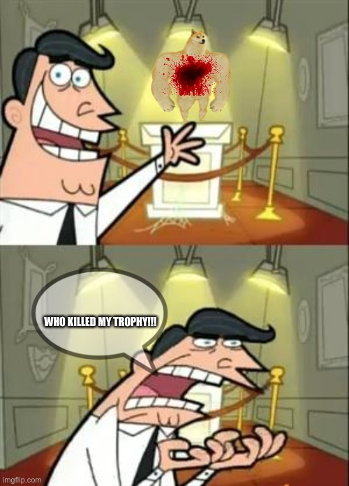This Is Where I'd Put My Trophy If I Had One |  WHO KILLED MY TROPHY!!! | image tagged in memes,funny,lol | made w/ Imgflip meme maker