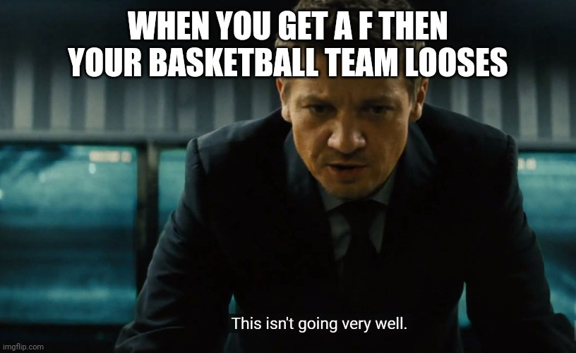 Mission impossible |  WHEN YOU GET A F THEN YOUR BASKETBALL TEAM LOOSES | image tagged in this isn't going well | made w/ Imgflip meme maker