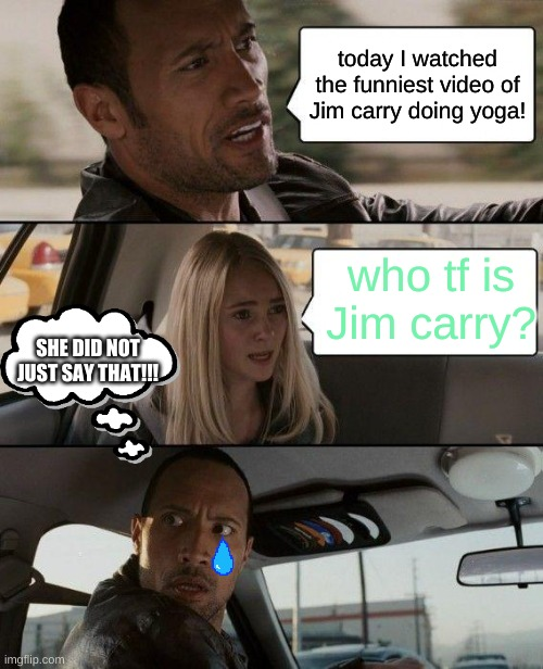 The Rock Driving |  today I watched the funniest video of Jim carry doing yoga! who tf is Jim carry? SHE DID NOT JUST SAY THAT!!! | image tagged in memes,the rock driving | made w/ Imgflip meme maker