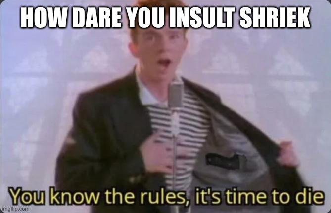 HOW DARE YOU INSULT SHRIEK | image tagged in you know the rules it's time to die | made w/ Imgflip meme maker