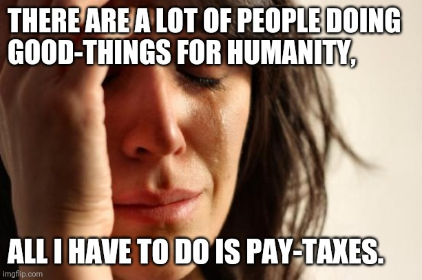 Ungrateful To Be Grateful |  THERE ARE A LOT OF PEOPLE DOING  GOOD-THINGS FOR HUMANITY, ALL I HAVE TO DO IS PAY-TAXES. | image tagged in memes,first world problems,taxes | made w/ Imgflip meme maker