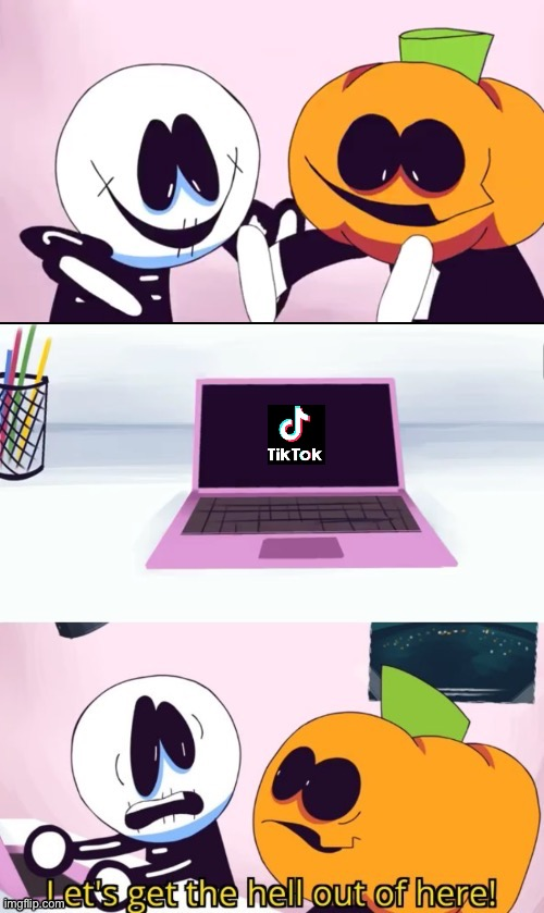 Let's get the hell outta here | image tagged in pump and skid laptop,spooky month,sr pelo,memes,tiktok sucks,tik tok sucks | made w/ Imgflip meme maker