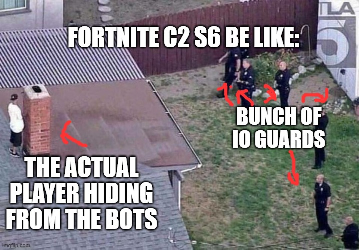 so this is Fortnite Chapter 2 season 5 eh? |  FORTNITE C2 S6 BE LIKE:; BUNCH OF IO GUARDS; THE ACTUAL PLAYER HIDING FROM THE BOTS | image tagged in fortnite meme | made w/ Imgflip meme maker