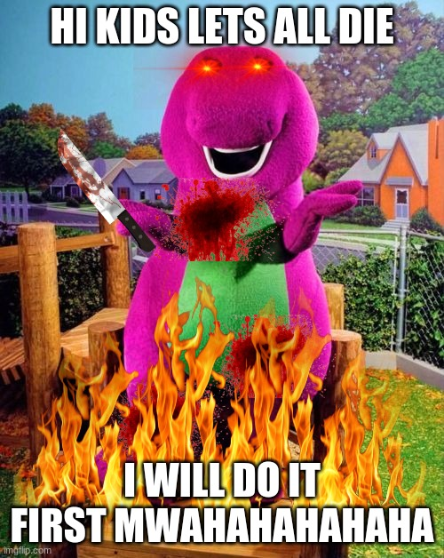 ret |  HI KIDS LETS ALL DIE; I WILL DO IT FIRST MWAHAHAHAHAHA | image tagged in barney,dinosaur,they're the same picture | made w/ Imgflip meme maker