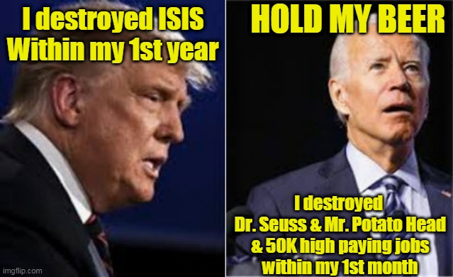 Destroyers II |  HOLD MY BEER; I destroyed ISIS     Within my 1st year; I destroyed  Dr. Seuss & Mr. Potato Head & 50K high paying jobs within my 1st month | image tagged in beijingbiden,joe biden,donald trump,destroyers,hold my beer | made w/ Imgflip meme maker