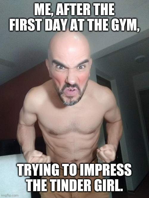 Trying to impress the tinder girl and get a date |  ME, AFTER THE FIRST DAY AT THE GYM, TRYING TO IMPRESS THE TINDER GIRL. | image tagged in gym,tinder,girls,dating | made w/ Imgflip meme maker