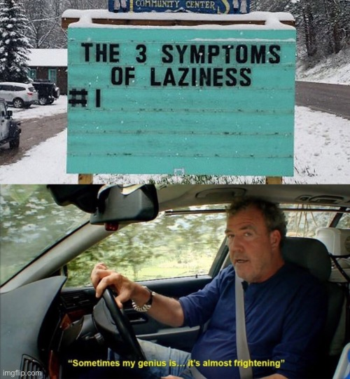 The 3 symptoms of laziness..... | image tagged in sometimes my genius is it's almost frightening,memes,funny,stupid sign,funny sign,laziness | made w/ Imgflip meme maker