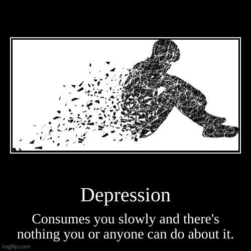 The worst type of body consumption is Depression | Depression | Consumes you slowly and there's nothing you or anyone can do about it. | image tagged in funny,demotivationals | made w/ Imgflip demotivational maker