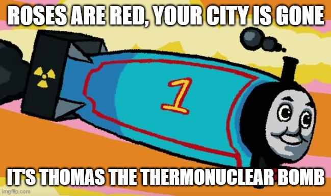 Thomas the bomb |  ROSES ARE RED, YOUR CITY IS GONE; IT'S THOMAS THE THERMONUCLEAR BOMB | image tagged in thomas had never seen such bullshit before | made w/ Imgflip meme maker