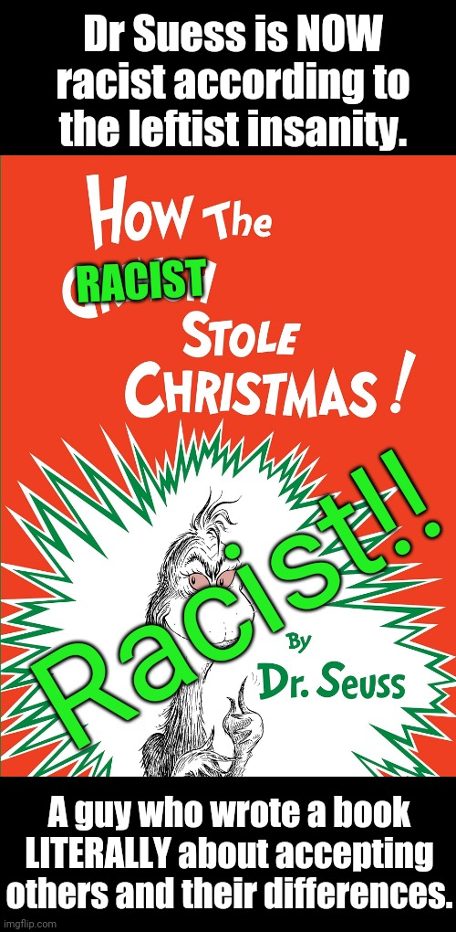 How the RACIST stole Christmas now? |  Dr Suess is NOW racist according to the leftist insanity. RACIST; Racist!! A guy who wrote a book LITERALLY about accepting others and their differences. | image tagged in idiots,leftists | made w/ Imgflip meme maker