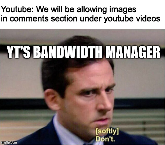 imagine the memes tho |  Youtube: We will be allowing images in comments section under youtube videos; YT'S BANDWIDTH MANAGER | image tagged in michael scott don't softly | made w/ Imgflip meme maker