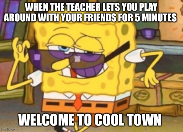 WHEN THE TEACHER LETS YOU PLAY AROUND WITH YOUR FRIENDS FOR 5 MINUTES; WELCOME TO COOL TOWN | image tagged in spongebob | made w/ Imgflip meme maker