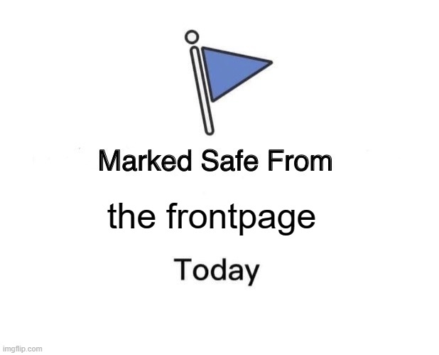 I swear if this somehow gets to the frontpage |  the frontpage | image tagged in memes,marked safe from,frontpage | made w/ Imgflip meme maker