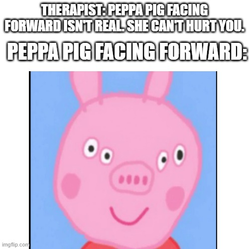 THIS IS TERRIFYING |  PEPPA PIG FACING FORWARD:; THERAPIST: PEPPA PIG FACING FORWARD ISN'T REAL. SHE CAN'T HURT YOU. | image tagged in peppa pig | made w/ Imgflip meme maker