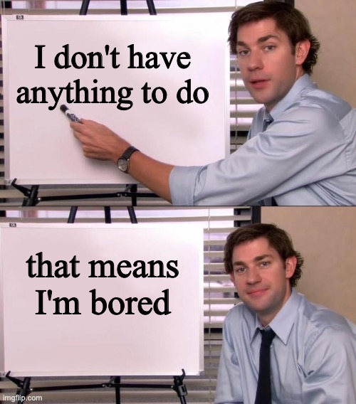 borrreeeeedd |  I don't have anything to do; that means I'm bored | image tagged in jim halpert explains,memes,good memes,funny memes | made w/ Imgflip meme maker