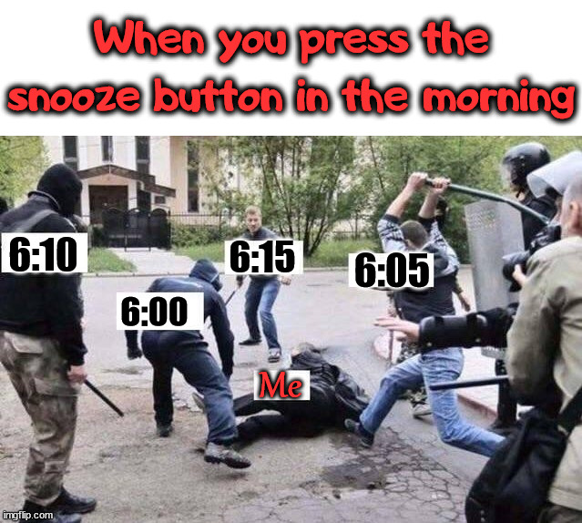 Also if you set alarms to go off every 5 minutes. |  When you press the snooze button in the morning; 6:10; 6:15; 6:05; 6:00; Me | image tagged in group beating,sleeping,alarm clock,wake up | made w/ Imgflip meme maker